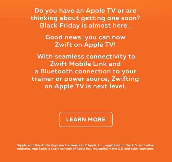 Do you have an Apple TV or are thinking about getting one soon Black Friday is almost here Good news you can now Zwift on Apple TV With seamless connectivity to Zwift Mobile Link and a Bluetooth connection to your trainer or power source Zwifting on Apple TV is next level Learn More Apple and the Apple logo are trademarks of Apple Inc registered in the US and other countries App Store is a service mark of Apple Inc registered in the US and other countries