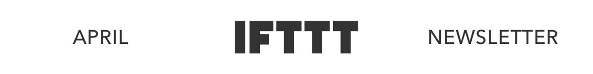 IFTTT's April Newsletter