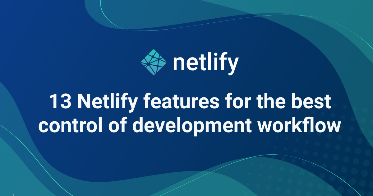 13 Netlify features to improve your development workflow